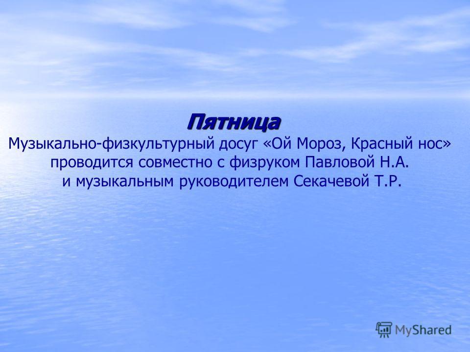 Пятница Музыкально-физкультурный досуг «Ой Мороз, Красный нос» проводится совместно с физруком Павловой Н.А. и музыкальным руководителем Секачевой Т.Р.