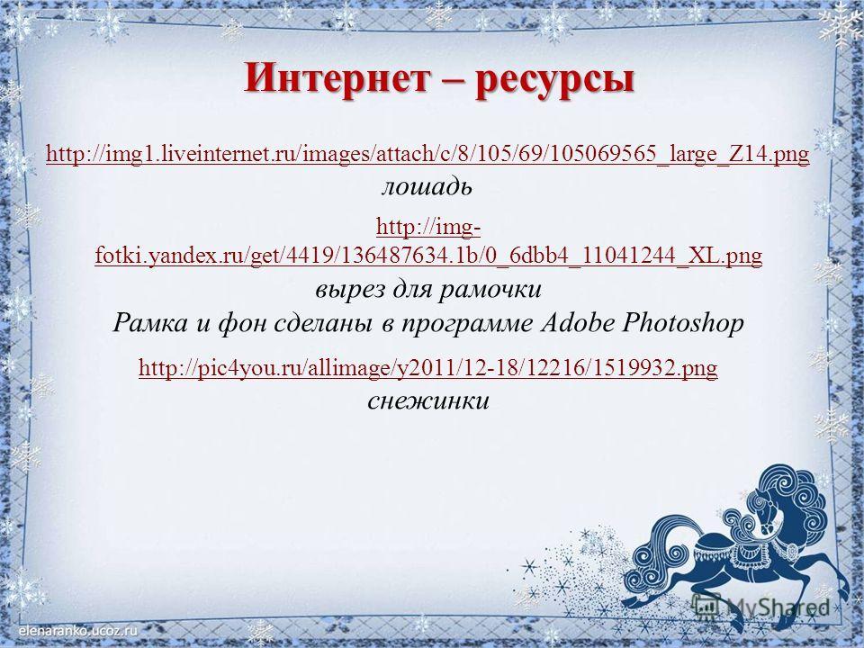 Интернет – ресурсы http://img1.liveinternet.ru/images/attach/c/8/105/69/105069565_large_Z14.png лошадь http://img- fotki.yandex.ru/get/4419/136487634.1b/0_6dbb4_11041244_XL.png вырез для рамочки Рамка и фон сделаны в программе Adobe Photoshop http://