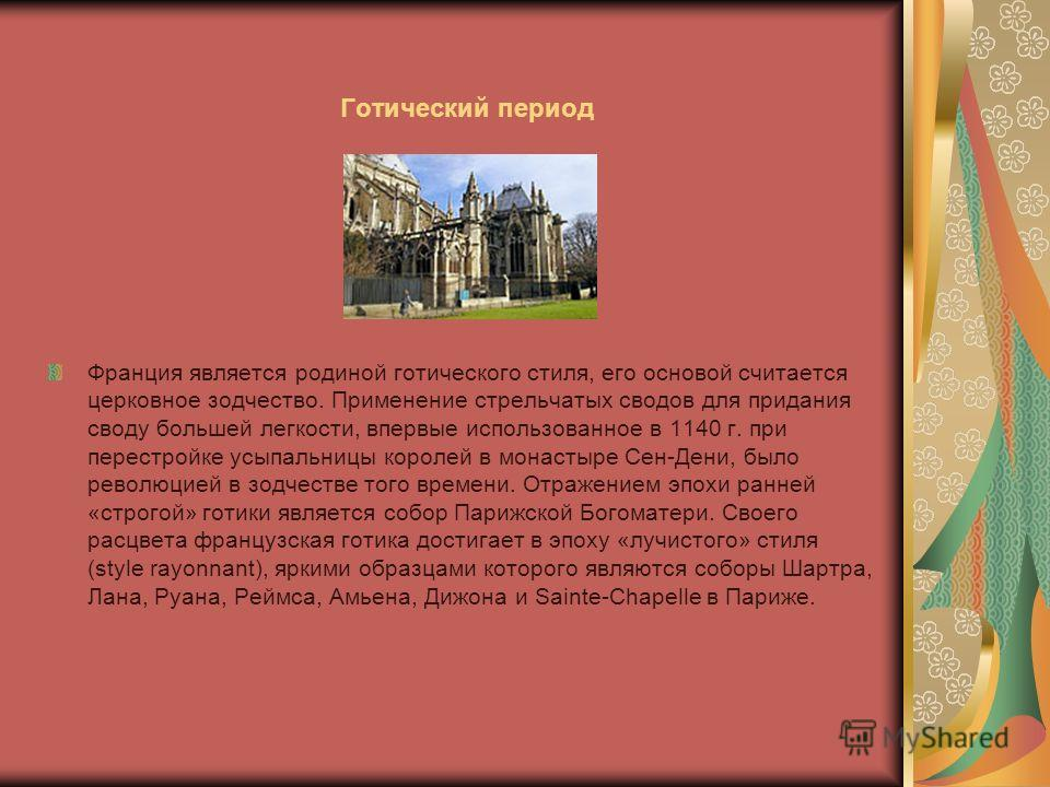 Готический период Франция является родиной готического стиля, его основой считается церковное зодчество. Применение стрельчатых сводов для придания своду большей легкости, впервые использованное в 1140 г. при перестройке усыпальницы королей в монасты