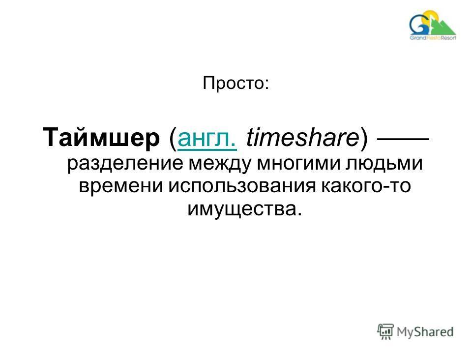 Просто: Таймшер (англ. timeshare) разделение между многими людьми времени использования какого-то имущества.англ.