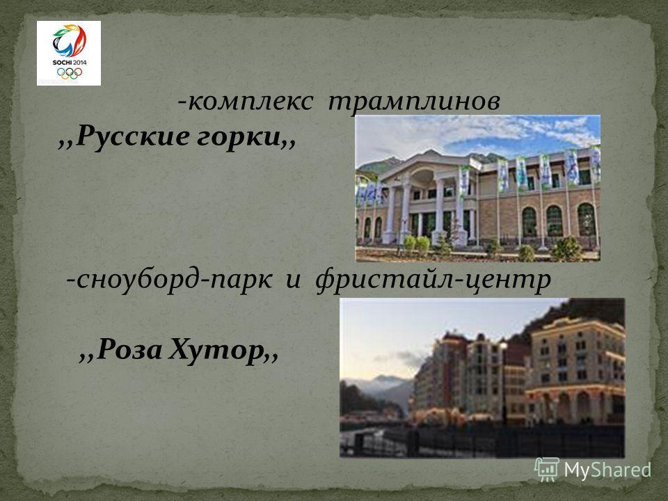 -комплекс трамплинов,,Русские горки,, -сноуборд-парк и фристайл-центр,,Роза Хутор,,