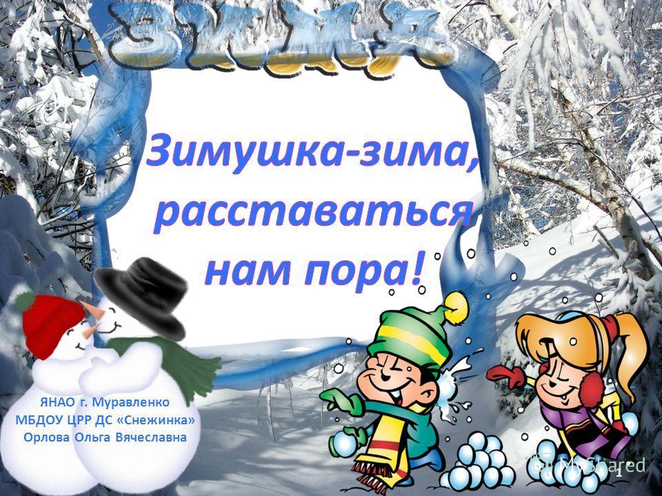 1 ЯНАО г. Муравленко МБДОУ ЦРР ДС «Снежинка» Орлова Ольга Вячеславна