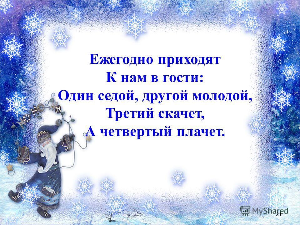 Ежегодно приходят К нам в гости: Один седой, другой молодой, Третий скачет, А четвертый плачет. 21