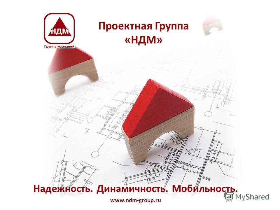 Проектная Группа «НДМ» Надежность. Динамичность. Мобильность. www.ndm-group.ru
