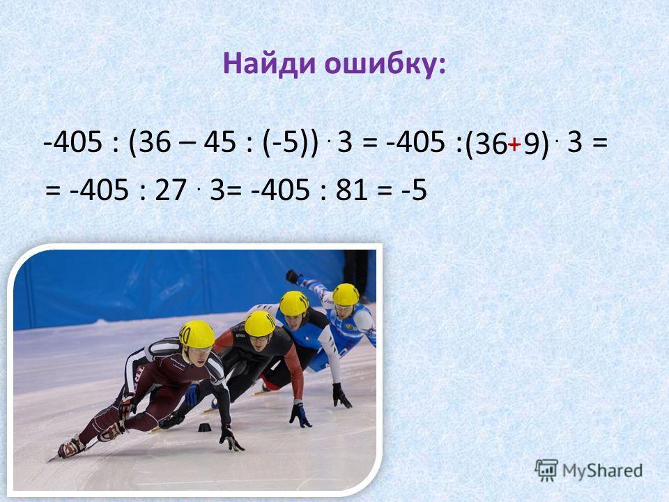 Найди ошибку: -405 : (36 – 45 : (-5)). 3 = -405 :. 3 = = -405 : 27. 3= -405 : 81 = -5 (36 9) - +