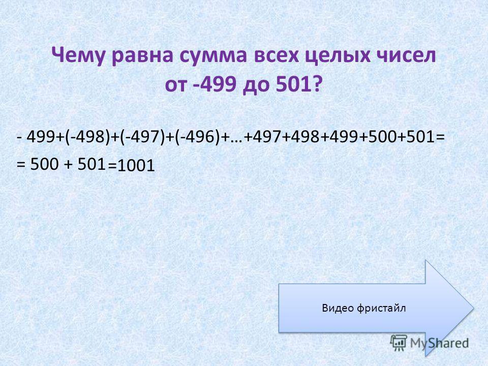 Чему равна сумма всех целых чисел от -499 до 501? - 499+(-498)+(-497)+(-496)+…+497+498+499+500+501= = 500 + 501 =1001 Видео фристайл