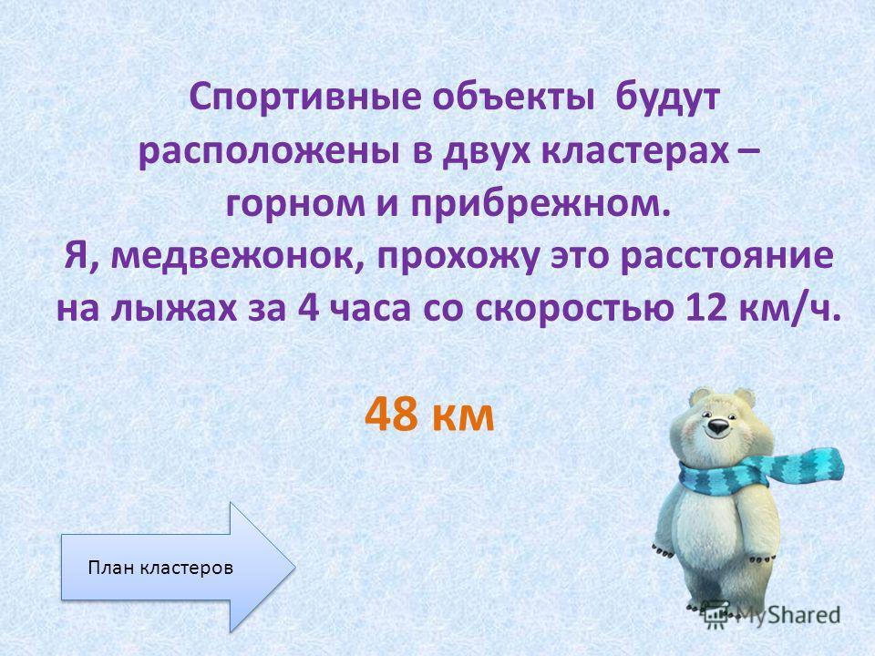 Спортивные объекты будут расположены в двух кластерах – горном и прибрежном. Я, медвежонок, прохожу это расстояние на лыжах за 4 часа со скоростью 12 км/ч. 48 км План кластеров