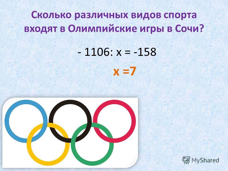 Сколько различных видов спорта входят в Олимпийские игры в Сочи? - 1106: х = -158 х =7