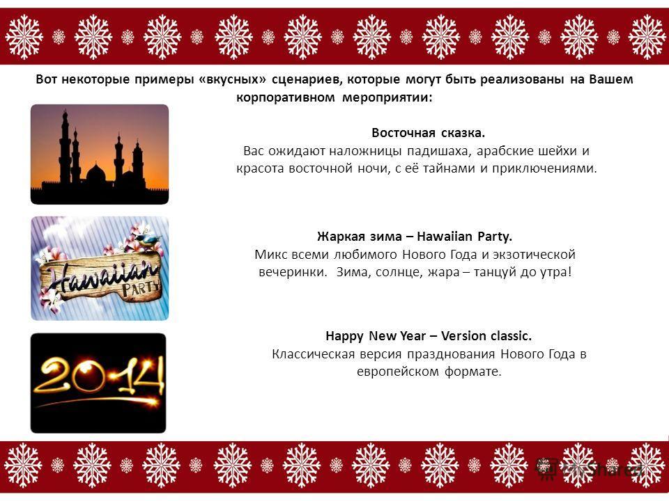 Вот некоторые примеры «вкусных» сценариев, которые могут быть реализованы на Вашем корпоративном мероприятии: Восточная сказка. Вас ожидают наложницы падишаха, арабские шейхи и красота восточной ночи, с её тайнами и приключениями. Happy New Year – Ve