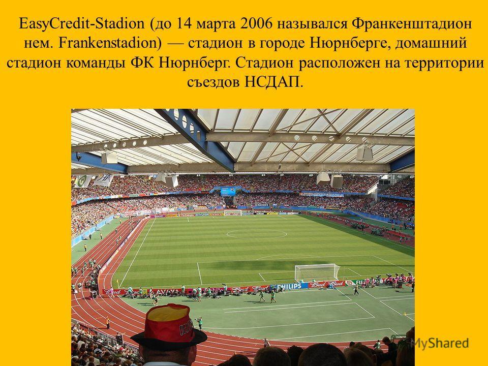 EasyCredit-Stadion ( до 14 марта 2006 назывался Франкенштадион нем. Frankenstadion) стадион в городе Нюрнберге, домашний стадион команды ФК Нюрнберг. Стадион расположен на территории съездов НСДАП.