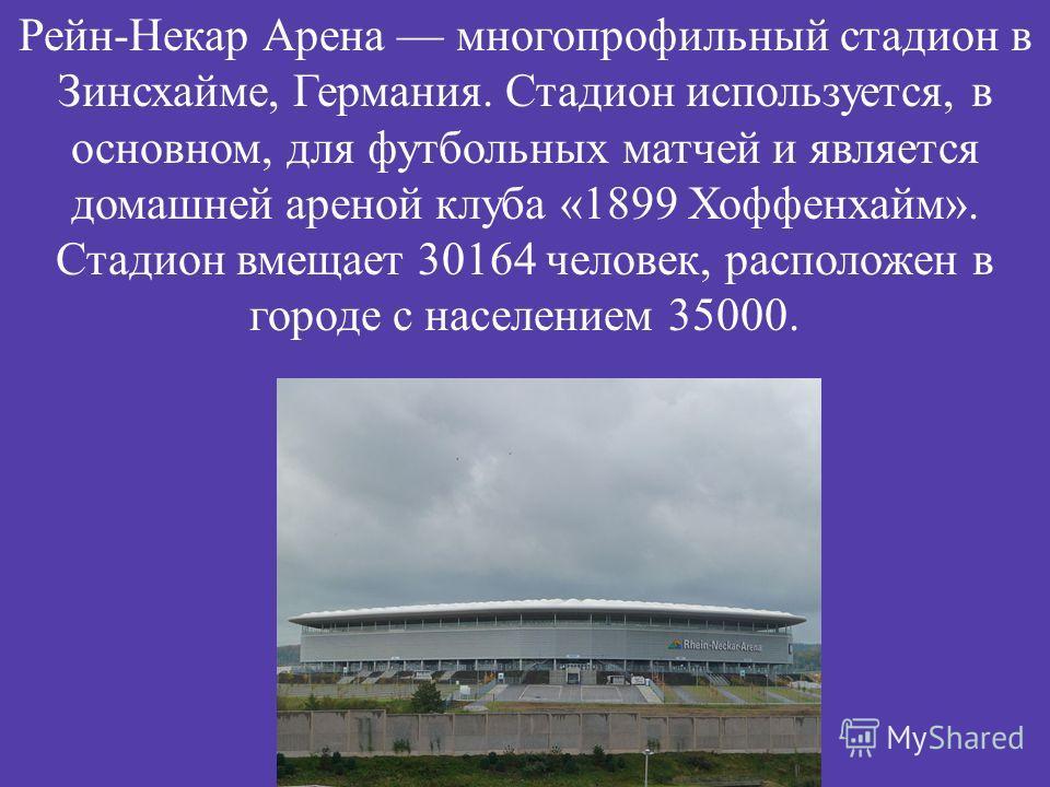 Рейн - Некар Арена многопрофильный стадион в Зинсхайме, Германия. Стадион используется, в основном, для футбольных матчей и является домашней ареной клуба «1899 Хоффенхайм ». Стадион вмещает 30164 человек, расположен в городе с населением 35000.