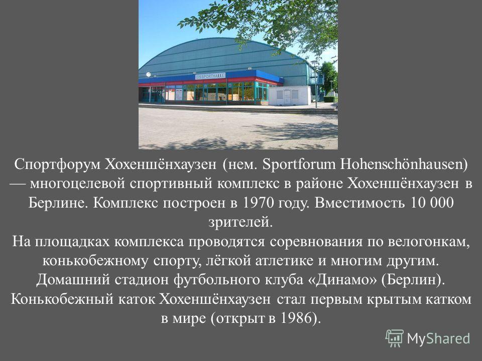 Спортфорум Хохеншёнхаузен ( нем. Sportforum Hohenschönhausen) многоцелевой спортивный комплекс в районе Хохеншёнхаузен в Берлине. Комплекс построен в 1970 году. Вместимость 10 000 зрителей. На площадках комплекса проводятся соревнования по велогонкам
