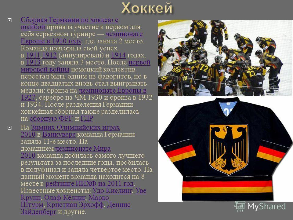 Сборная Германии по хоккею с шайбой приняла участие в первом для себя серьезном турнире чемпионате Европы в 1910 году, где заняла 2 место. Команда повторила свой успех в 1911,1912 ( аннулирован ) и 1914 годах, в 1913 году заняла 3 место. После первой