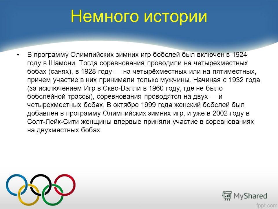 Немного истории В программу Олимпийских зимних игр бобслей был включен в 1924 году в Шамони. Тогда соревнования проводили на четырехместных бобах (санях), в 1928 году на четырёхместных или на пятиместных, причем участие в них принимали только мужчины