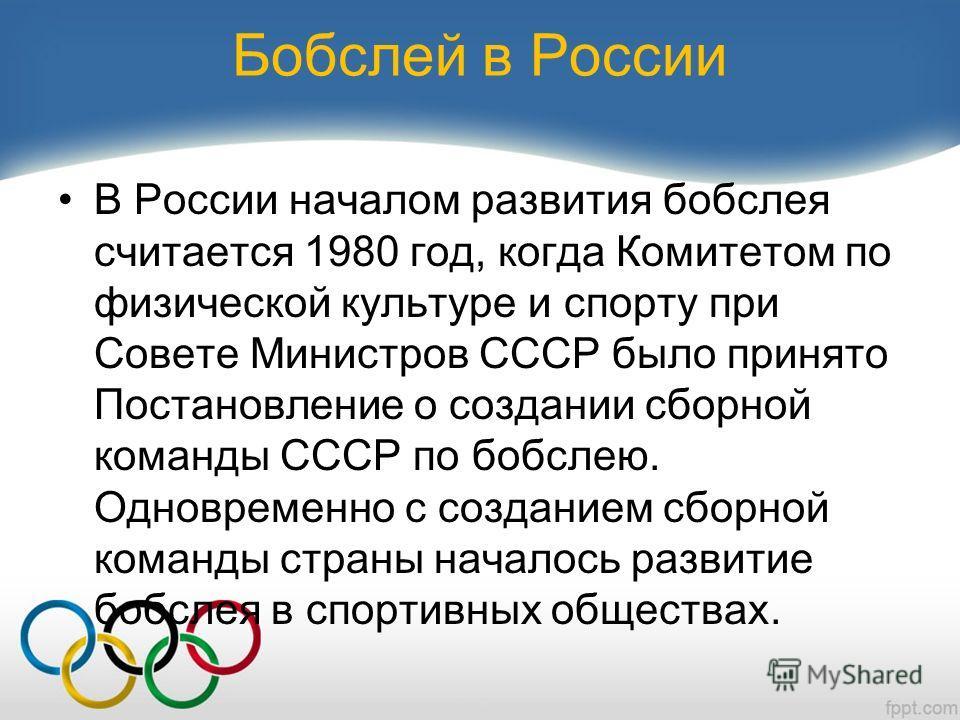 Бобслей в России В России началом развития бобслея считается 1980 год, когда Комитетом по физической культуре и спорту при Совете Министров СССР было принято Постановление о создании сборной команды СССР по бобслею. Одновременно с созданием сборной к