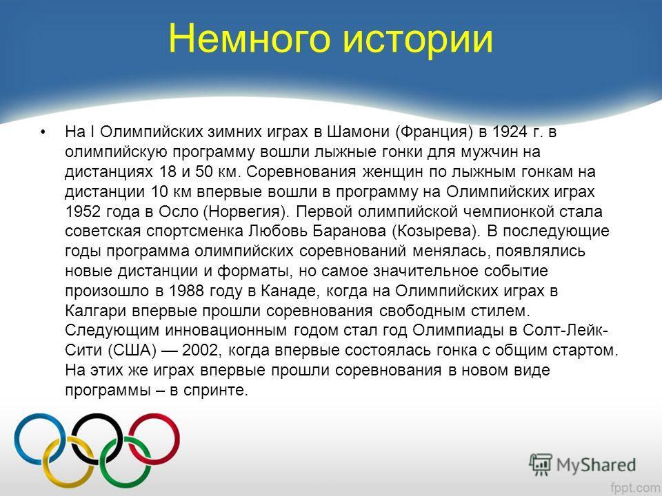 Немного истории На I Олимпийских зимних играх в Шамони (Франция) в 1924 г. в олимпийскую программу вошли лыжные гонки для мужчин на дистанциях 18 и 50 км. Соревнования женщин по лыжным гонкам на дистанции 10 км впервые вошли в программу на Олимпийски