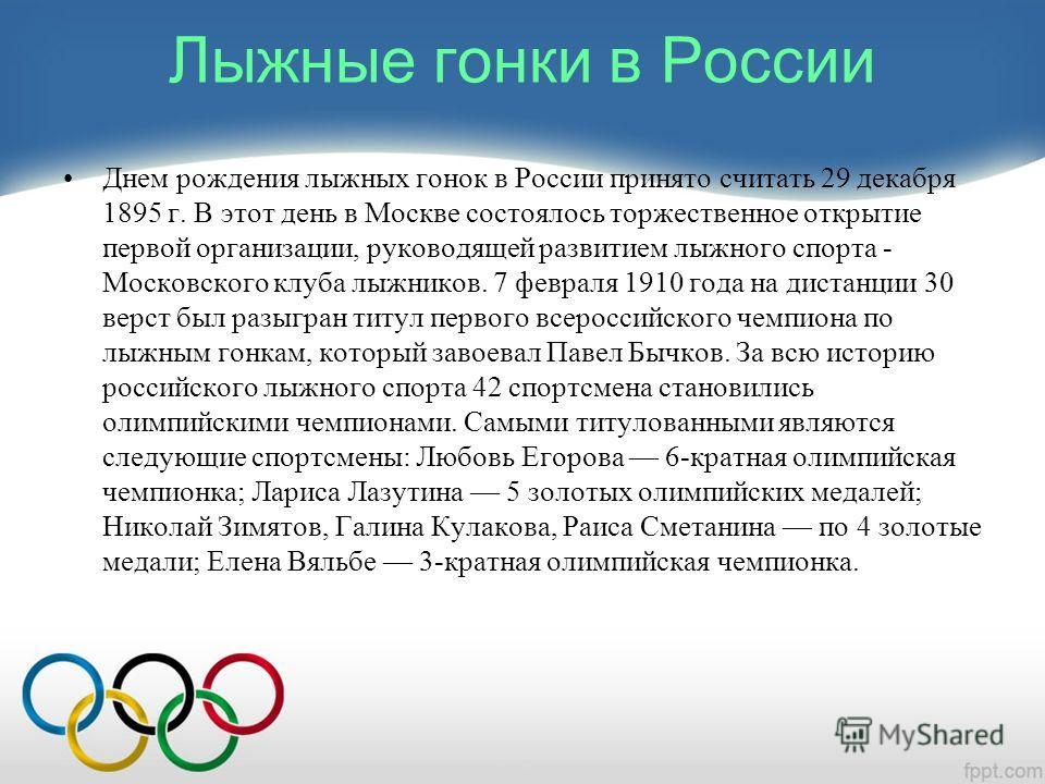 Лыжные гонки в России Днем рождения лыжных гонок в России принято считать 29 декабря 1895 г. В этот день в Москве состоялось торжественное открытие первой организации, руководящей развитием лыжного спорта - Московского клуба лыжников. 7 февраля 1910