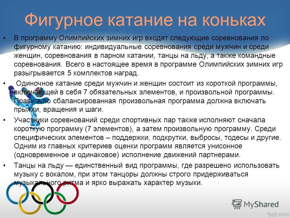Фигурное катание на коньках В программу Олимпийских зимних игр входят следующие соревнования по фигурному катанию: индивидуальные соревнования среди мужчин и среди женщин, соревнования в парном катании, танцы на льду, а также командные соревнования.