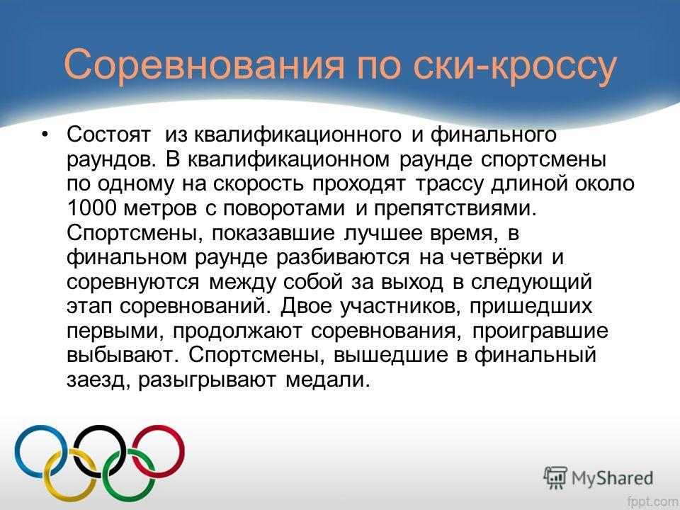 Соревнования по ски-кроссу Состоят из квалификационного и финального раундов. В квалификационном раунде спортсмены по одному на скорость проходят трассу длиной около 1000 метров с поворотами и препятствиями. Спортсмены, показавшие лучшее время, в фин