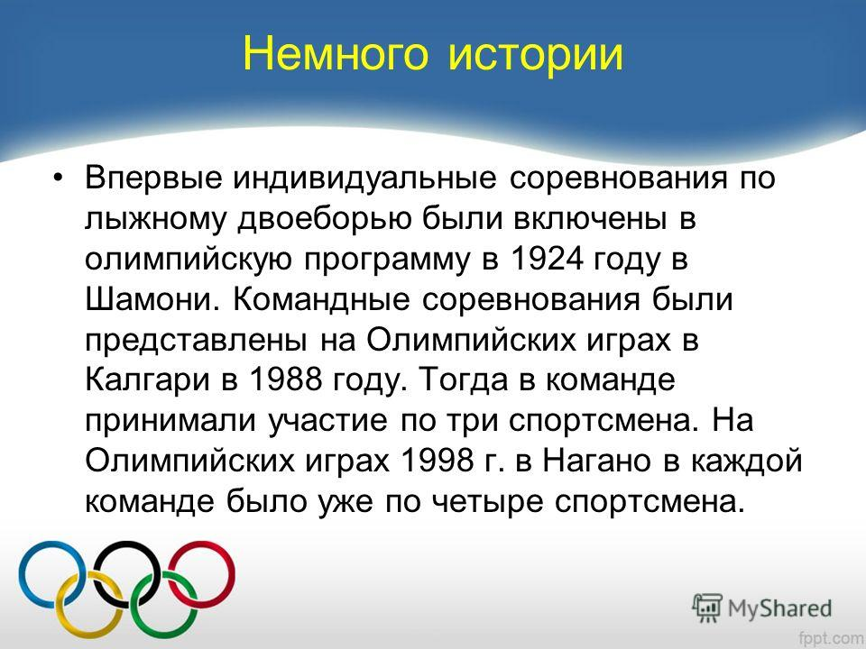 Немного истории Впервые индивидуальные соревнования по лыжному двоеборью были включены в олимпийскую программу в 1924 году в Шамони. Командные соревнования были представлены на Олимпийских играх в Калгари в 1988 году. Тогда в команде принимали участи