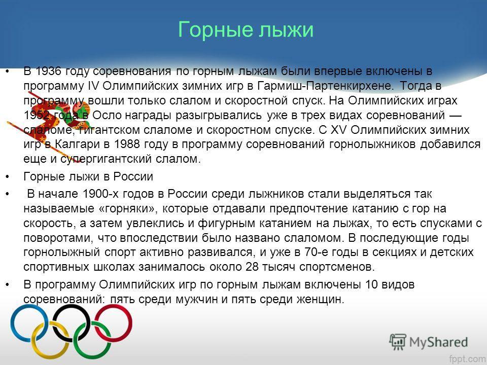Горные лыжи В 1936 году соревнования по горным лыжам были впервые включены в программу IV Олимпийских зимних игр в Гармиш-Партенкирхене. Тогда в программу вошли только слалом и скоростной спуск. На Олимпийских играх 1952 года в Осло награды разыгрыва
