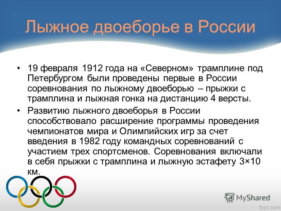 Лыжное двоеборье в России 19 февраля 1912 года на «Северном» трамплине под Петербургом были проведены первые в России соревнования по лыжному двоеборью – прыжки с трамплина и лыжная гонка на дистанцию 4 версты. Развитию лыжного двоеборья в России спо