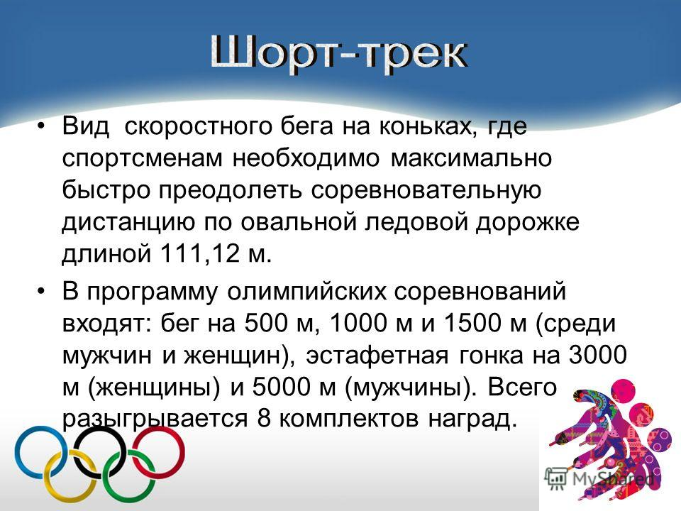 Вид скоростного бега на коньках, где спортсменам необходимо максимально быстро преодолеть соревновательную дистанцию по овальной ледовой дорожке длиной 111,12 м. В программу олимпийских соревнований входят: бег на 500 м, 1000 м и 1500 м (среди мужчин