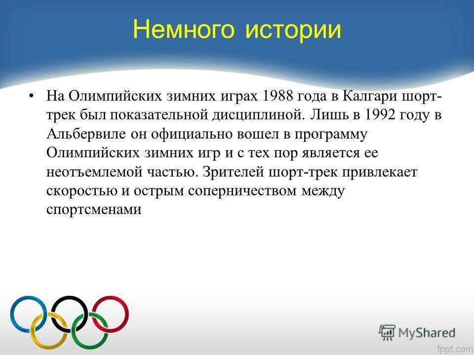 Немного истории На Олимпийских зимних играх 1988 года в Калгари шорт- трек был показательной дисциплиной. Лишь в 1992 году в Альбервиле он официально вошел в программу Олимпийских зимних игр и с тех пор является ее неотъемлемой частью. Зрителей шорт-