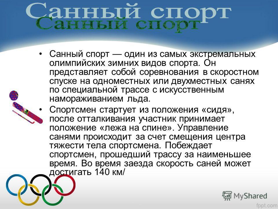 Санный спорт один из самых экстремальных олимпийских зимних видов спорта. Он представляет собой соревнования в скоростном спуске на одноместных или двухместных санях по специальной трассе с искусственным намораживанием льда. Спортсмен стартует из пол