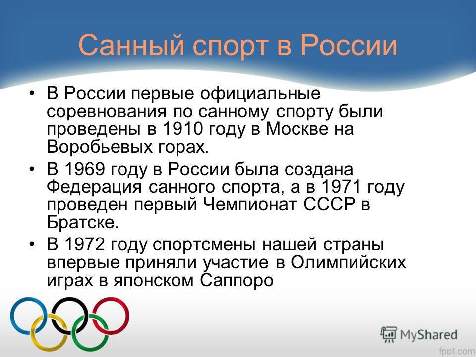 Санный спорт в России В России первые официальные соревнования по санному спорту были проведены в 1910 году в Москве на Воробьевых горах. В 1969 году в России была создана Федерация санного спорта, а в 1971 году проведен первый Чемпионат СССР в Братс