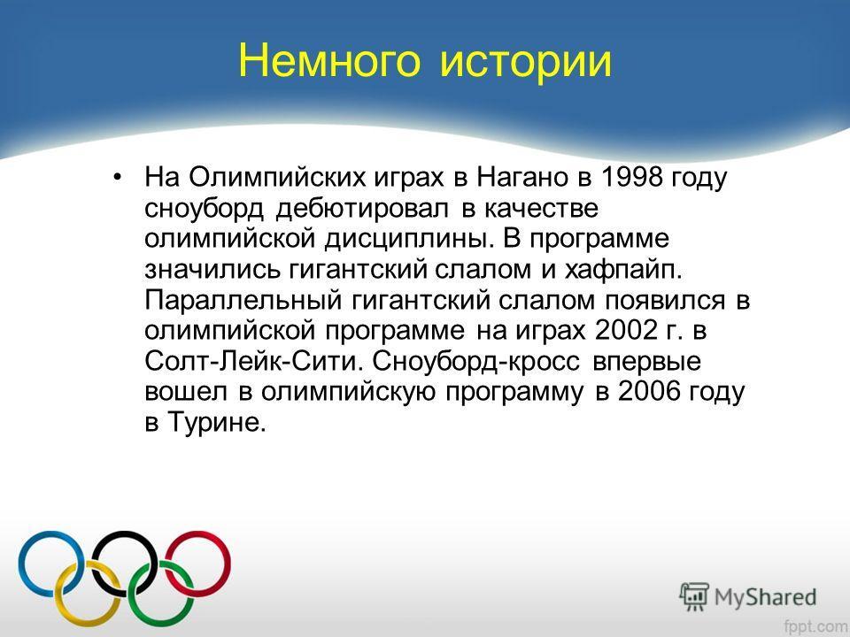 Немного истории На Олимпийских играх в Нагано в 1998 году сноуборд дебютировал в качестве олимпийской дисциплины. В программе значились гигантский слалом и хафпайп. Параллельный гигантский слалом появился в олимпийской программе на играх 2002 г. в Со