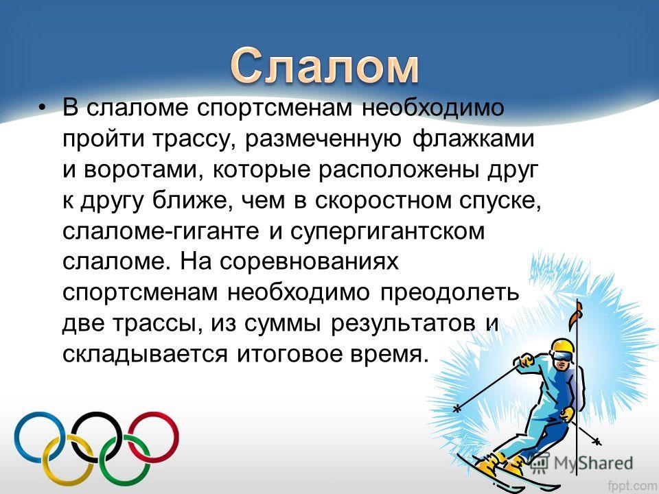 В слаломе спортсменам необходимо пройти трассу, размеченную флажками и воротами, которые расположены друг к другу ближе, чем в скоростном спуске, слаломе-гиганте и супергигантском слаломе. На соревнованиях спортсменам необходимо преодолеть две трассы