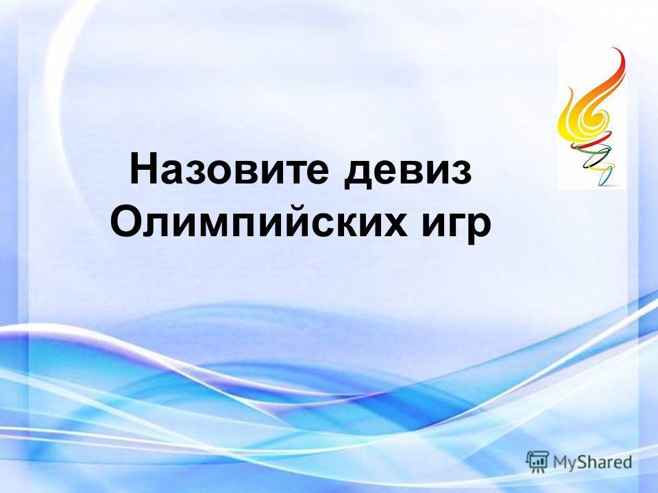 Назовите девиз Олимпийских игр
