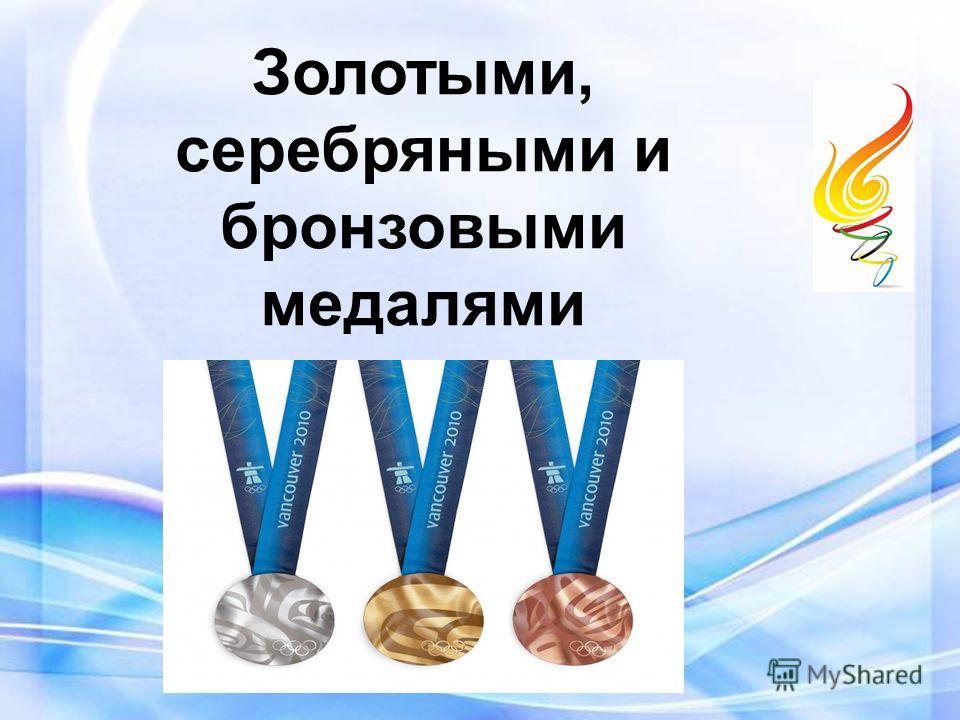 Золотыми, серебряными и бронзовыми медалями