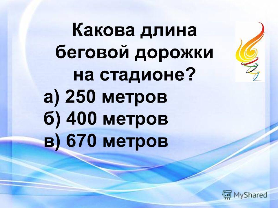Какова длина беговой дорожки на стадионе? а) 250 метров б) 400 метров в) 670 метров