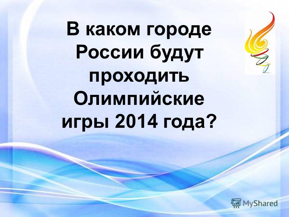 В каком городе России будут проходить Олимпийские игры 2014 года?