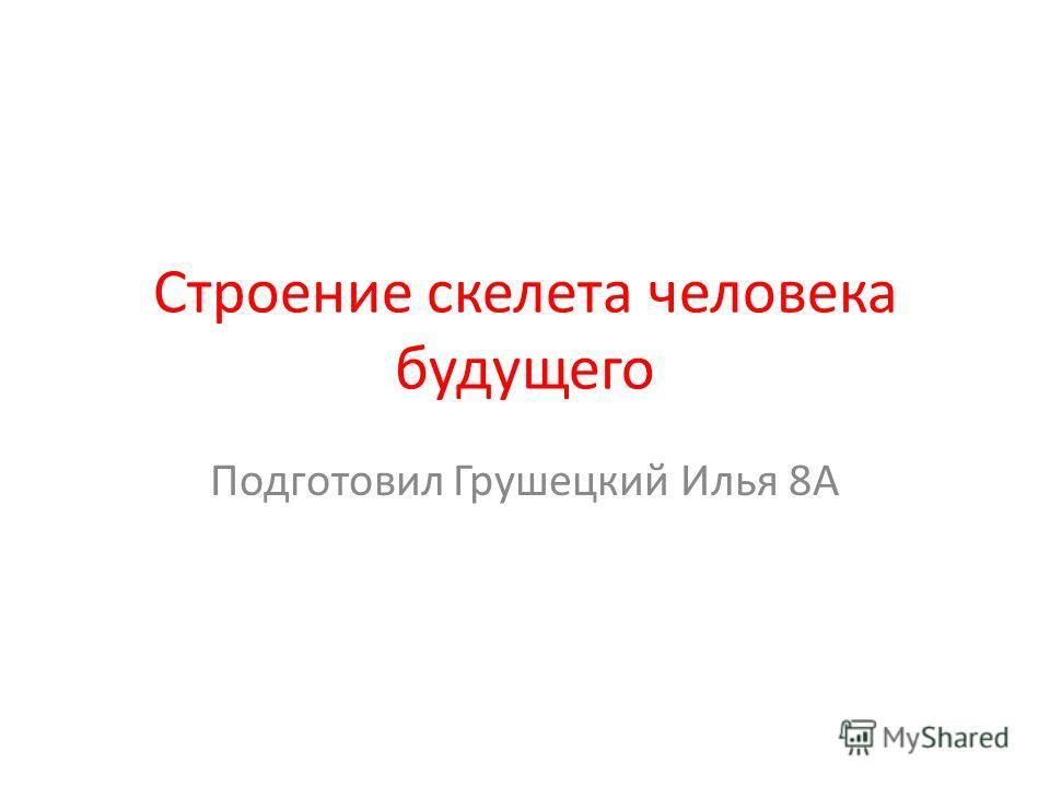 Строение скелета человека будущего Подготовил Грушецкий Илья 8А