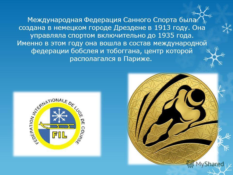 Международная Федерация Санного Спорта была создана в немецком городе Дрездене в 1913 году. Она управляла спортом включительно до 1935 года. Именно в этом году она вошла в состав международной федерации бобслея и тобоггана, центр которой располагался