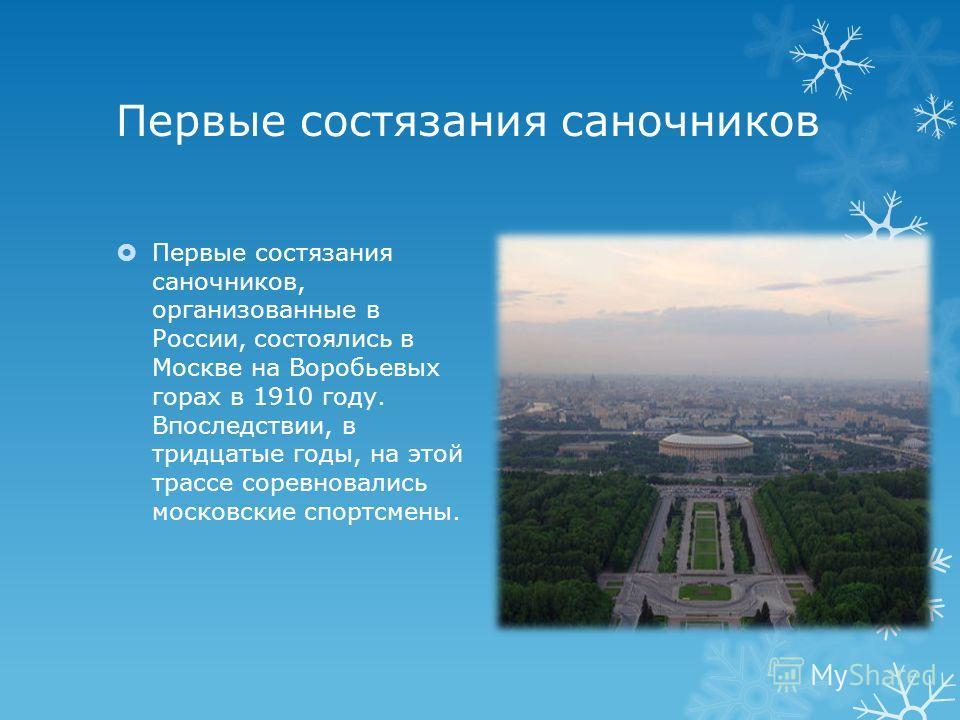 Первые состязания саночников Первые состязания саночников, организованные в России, состоялись в Москве на Воробьевых горах в 1910 году. Впоследствии, в тридцатые годы, на этой трассе соревновались московские спортсмены.