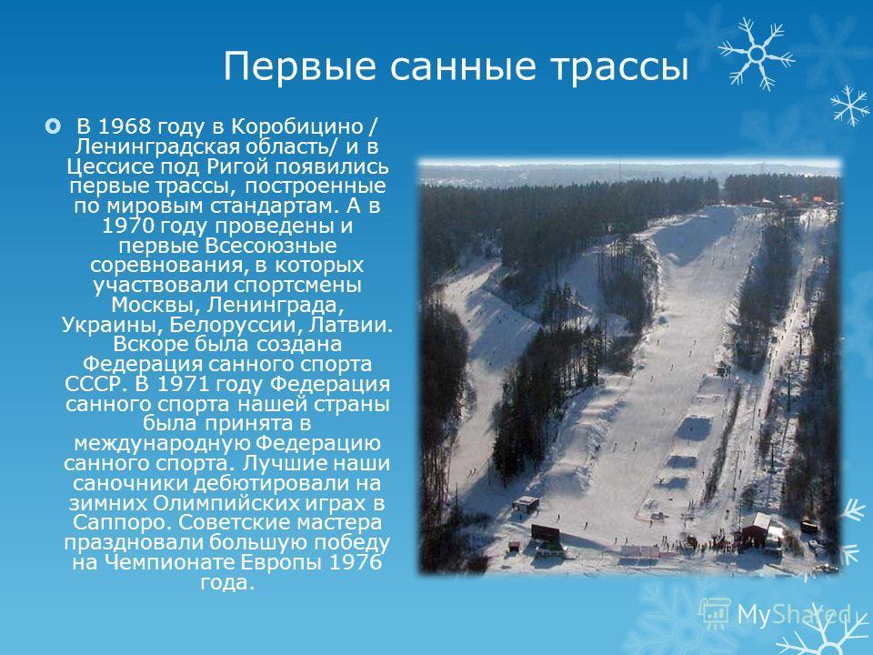Первые санные трассы В 1968 году в Коробицино / Ленинградская область/ и в Цессисe под Ригой появились первые трассы, построенные по мировым стандартам. А в 1970 году проведены и первые Всесоюзные соревнования, в которых участвовали спортсмены Москвы