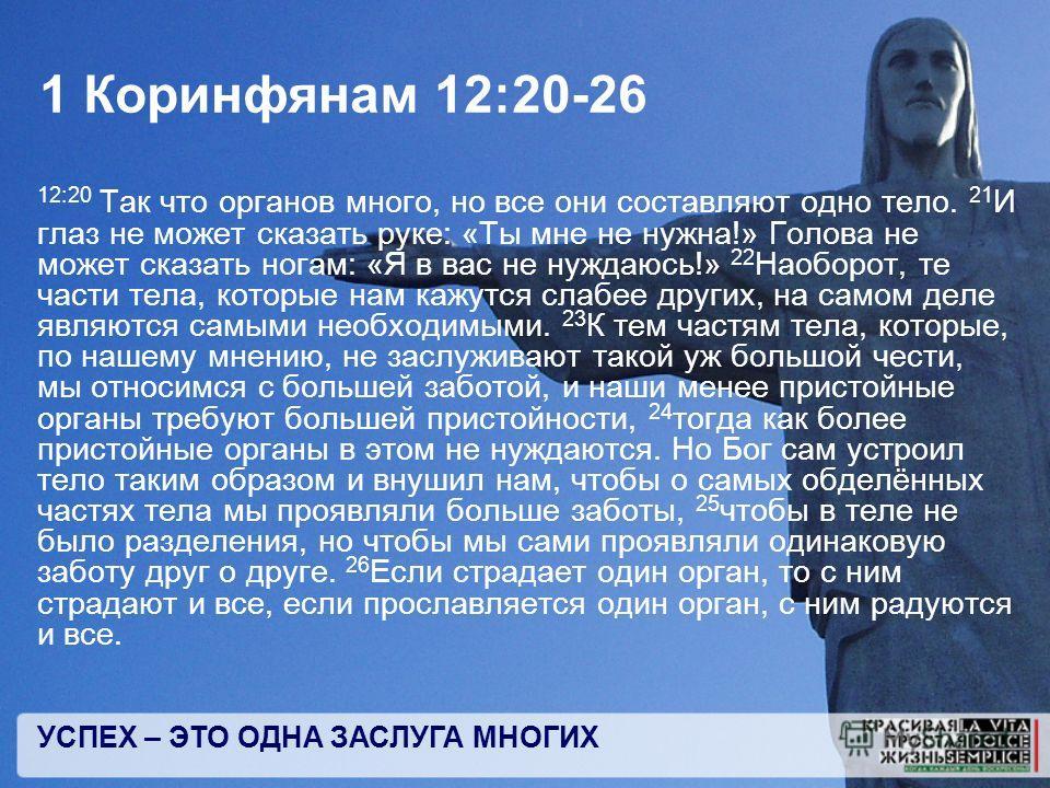 УСПЕХ – ЭТО ОДНА ЗАСЛУГА МНОГИХ 1 Коринфянам 12:20-26 12:20 Так что органов много, но все они составляют одно тело. 21 И глаз не может сказать руке: «Ты мне не нужна!» Голова не может сказать ногам: «Я в вас не нуждаюсь!» 22 Наоборот, те части тела,