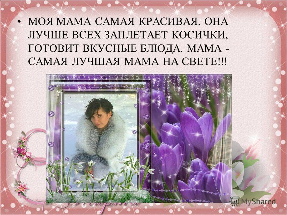 МОЯ МАМА САМАЯ КРАСИВАЯ. ОНА ЛУЧШЕ ВСЕХ ЗАПЛЕТАЕТ КОСИЧКИ, ГОТОВИТ ВКУСНЫЕ БЛЮДА. МАМА - САМАЯ ЛУЧШАЯ МАМА НА СВЕТЕ!!!