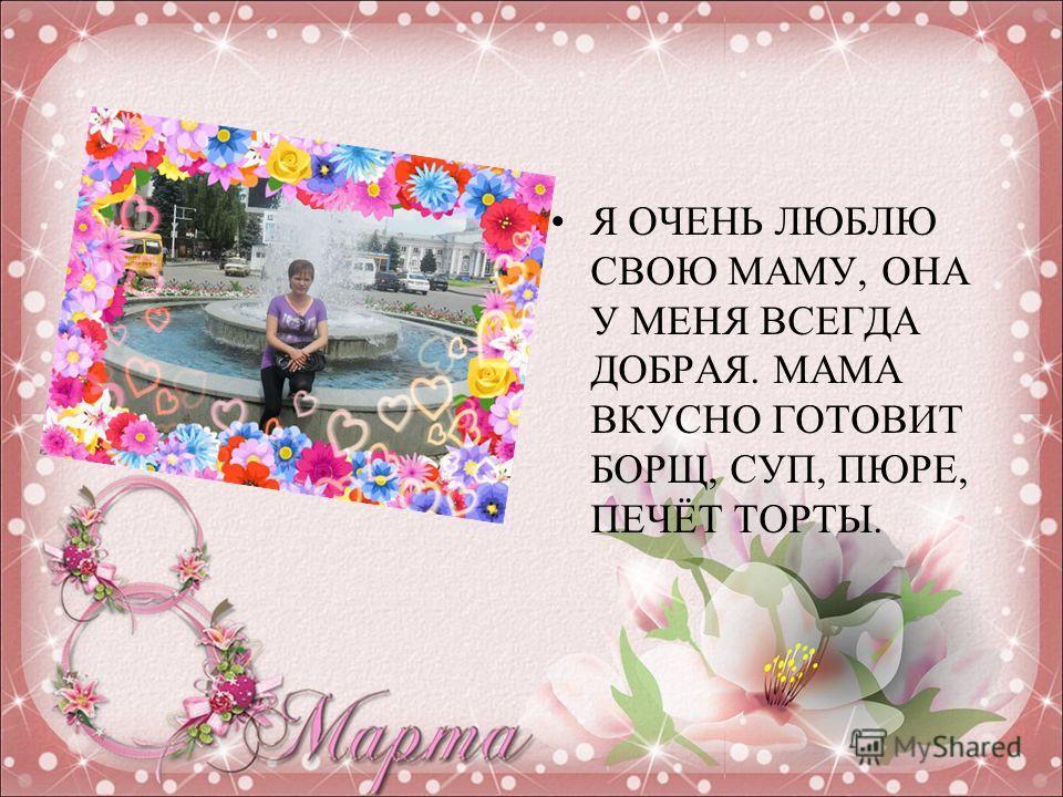 Я ОЧЕНЬ ЛЮБЛЮ СВОЮ МАМУ, ОНА У МЕНЯ ВСЕГДА ДОБРАЯ. МАМА ВКУСНО ГОТОВИТ БОРЩ, СУП, ПЮРЕ, ПЕЧЁТ ТОРТЫ.