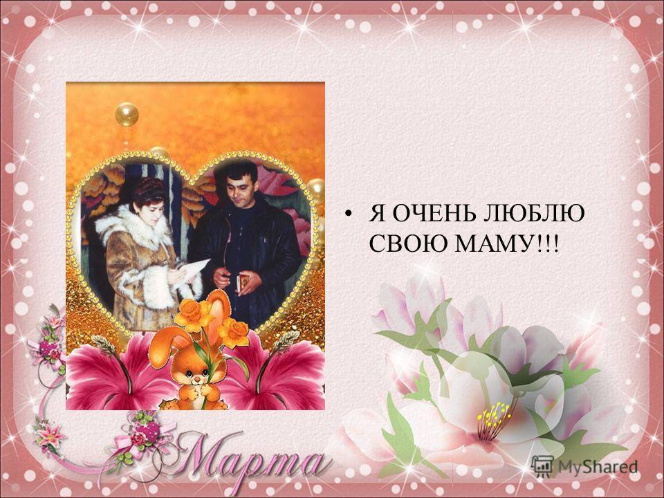 Я ОЧЕНЬ ЛЮБЛЮ СВОЮ МАМУ!!!