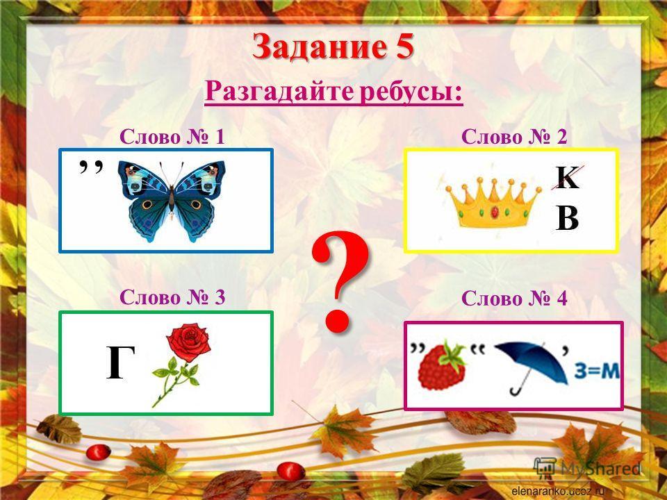 Задание 5 Разгадайте ребусы : Слово 1 Слово 2 Слово 3 Слово 4 ?