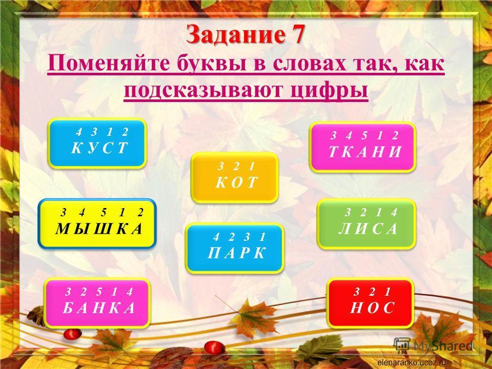 Задание 7 Поменяйте буквы в словах так, как подсказывают цифры 4 3 1 2 К У С Т 4 3 1 2 К У С Т 3 2 1 К О Т 3 2 1 К О Т 3 4 5 1 2 Т К А Н И 3 4 5 1 2 Т К А Н И 3 2 1 4 Л И С А 3 2 1 4 Л И С А 4 2 3 1 П А Р К 4 2 3 1 П А Р К 3 4 5 1 2 М Ы Ш К А 3 4 5 1