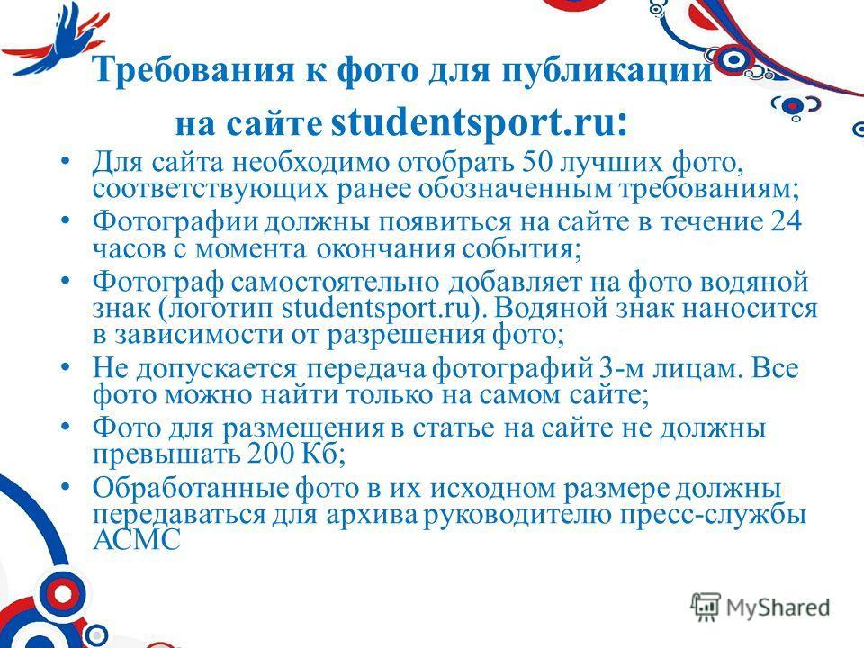 Требования к фото для публикации на сайте studentsport.ru : Для сайта необходимо отобрать 50 лучших фото, соответствующих ранее обозначенным требованиям; Фотографии должны появиться на сайте в течение 24 часов с момента окончания события; Фотограф са