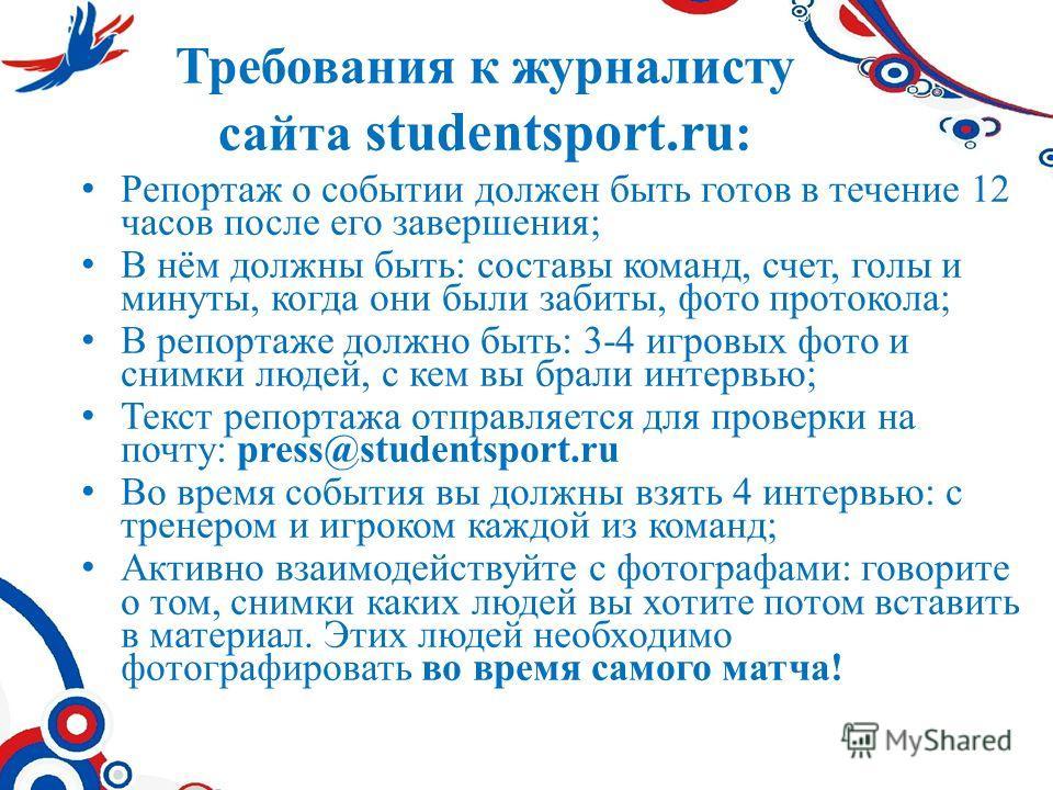 Требования к журналисту сайта studentsport.ru : Репортаж о событии должен быть готов в течение 12 часов после его завершения; В нём должны быть: составы команд, счет, голы и минуты, когда они были забиты, фото протокола; В репортаже должно быть: 3-4