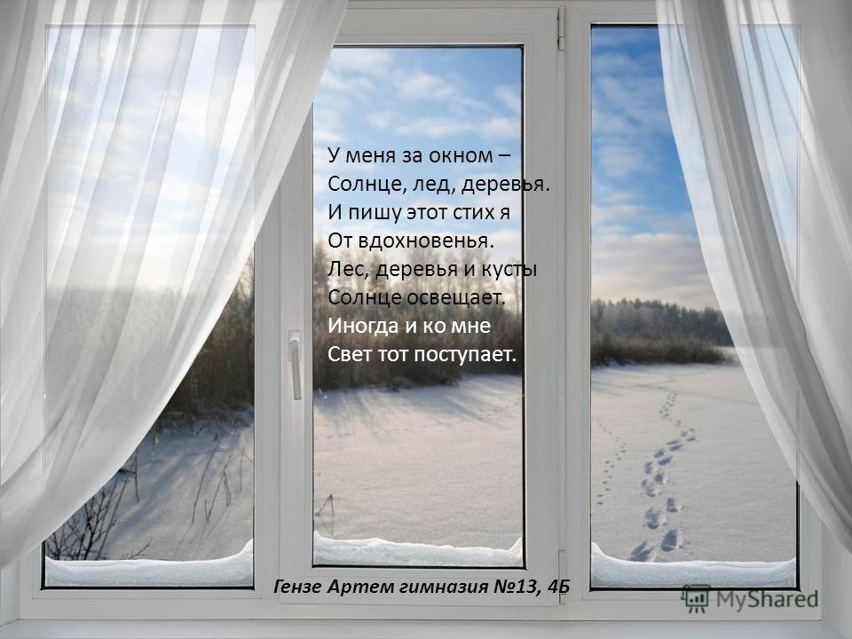 У меня за окном – Солнце, лед, деревья. И пишу этот стих я От вдохновенья. Лес, деревья и кусты Солнце освещает. Иногда и ко мне Свет тот поступает. Гензе Артем гимназия 13, 4Б