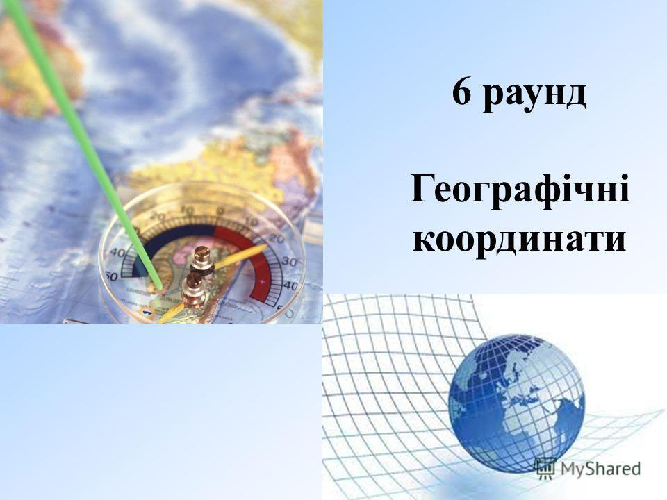 6 раунд Географічні координати